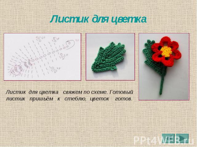 Листик для цветка Листик для цветка свяжем по схеме. Готовый листик пришьём к стеблю, цветок готов.