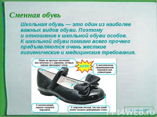 Сменная обувь Школьная обувь— этоодин изнаиболее важных видов обуви. Поэтому иотношение кшкольной обуви особое. Кшкольной обуви помимо всего прочего предъявляются очень жесткие гигиенические имедицинские требования.