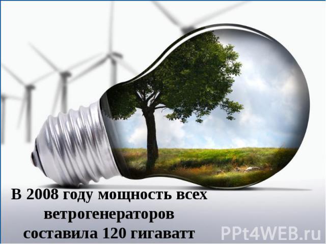 В 2008 году мощность всех ветрогенераторов составила 120 гигаватт