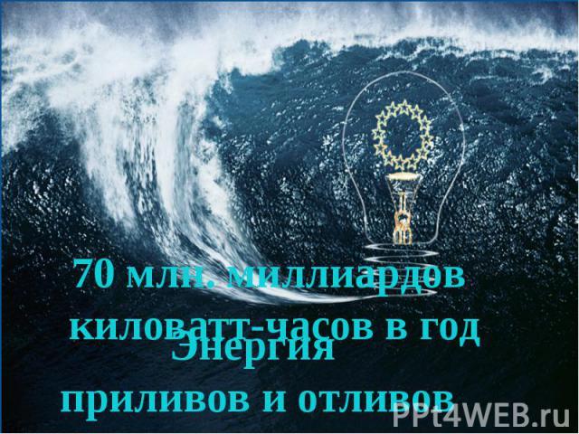 70 млн. миллиардов киловатт-часов в годЭнергия приливов и отливов