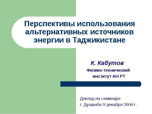 Перспективы использования альтернативных источников энергии в Таджикистане К. КабутовФизико-технический институт АН РТДоклад на семинаре г. Душанбе 9 декабря 2004 г.