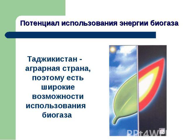 Потенциал использования энергии биогаза Таджикистан - аграрная страна, поэтому есть широкие возможности использования биогаза