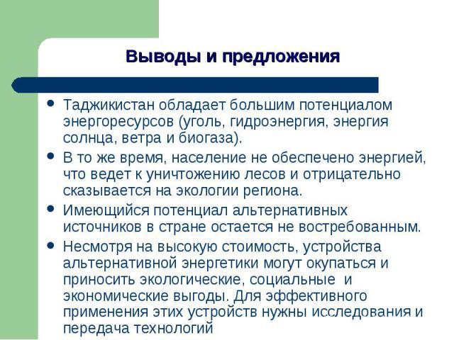 Выводы и предложения Таджикистан обладает большим потенциалом энергоресурсов (уголь, гидроэнергия, энергия солнца, ветра и биогаза).В то же время, население не обеспечено энергией, что ведет к уничтожению лесов и отрицательно сказывается на экологии…