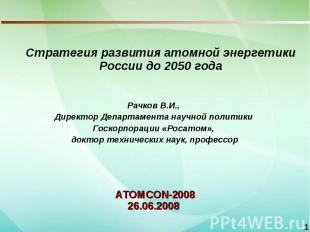 Стратегия развития атомной энергетики России до 2050 годаРачков В.И., Директор Д