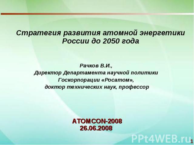 Стратегия развития атомной энергетики России до 2050 годаРачков В.И., Директор Департамента научной политики Госкорпорации «Росатом», доктор технических наук, профессорATOMCON-200826.06.2008