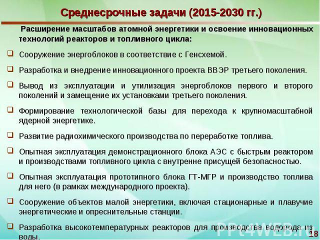 Среднесрочные задачи (2015-2030 гг.) Расширение масштабов атомной энергетики и освоение инновационных технологий реакторов и топливного цикла:Сооружение энергоблоков в соответствие с Генсхемой.Разработка и внедрение инновационного проекта ВВЭР треть…