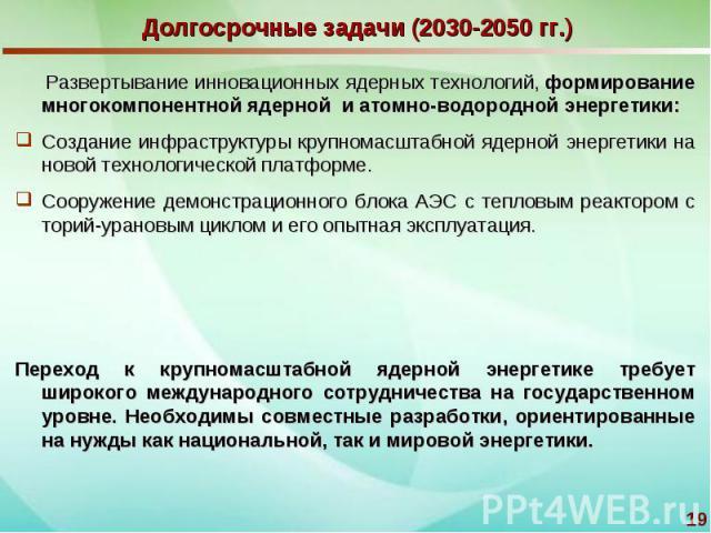 Долгосрочные задачи (2030-2050 гг.) Развертывание инновационных ядерных технологий, формирование многокомпонентной ядерной и атомно-водородной энергетики:Создание инфраструктуры крупномасштабной ядерной энергетики на новой технологической платформе.…