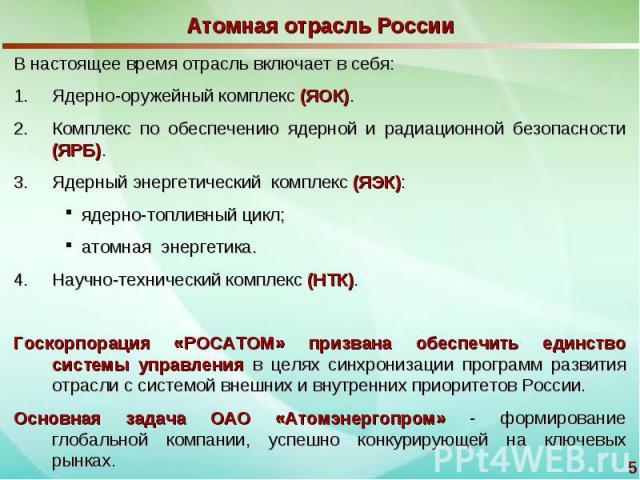 Атомная отрасль России В настоящее время отрасль включает в себя:Ядерно-оружейный комплекс (ЯОК).Комплекс по обеспечению ядерной и радиационной безопасности (ЯРБ).Ядерный энергетический комплекс (ЯЭК): ядерно-топливный цикл; атомная энергетика.Научн…