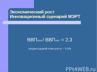 Экономический ростИнновационный сценарий МЭРТ ВВП2020 / ВВП2007 = 2,3среднегодов