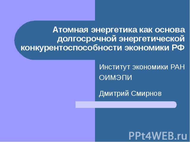 Атомная энергетика как основа долгосрочной энергетической конкурентоспособности экономики РФ Институт экономики РАНОИМЭПИ Дмитрий Смирнов