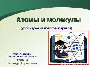 Атомы и молекулы (урок изучения нового материала)Учитель физики МОУСОШ № 46 г. Р