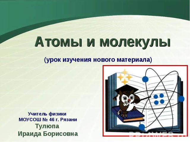 Атомы и молекулы (урок изучения нового материала)Учитель физики МОУСОШ № 46 г. РязаниТулюпа Ираида Борисовна