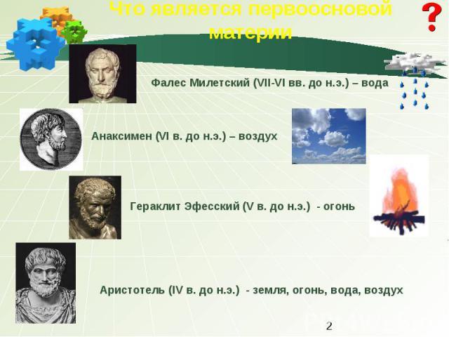 Что является первоосновой материи Фалес Милетский (VII-VI вв. до н.э.) – водаАнаксимен (VI в. до н.э.) – воздухГераклит Эфесский (V в. до н.э.) - огоньАристотель (IV в. до н.э.) - земля, огонь, вода, воздух