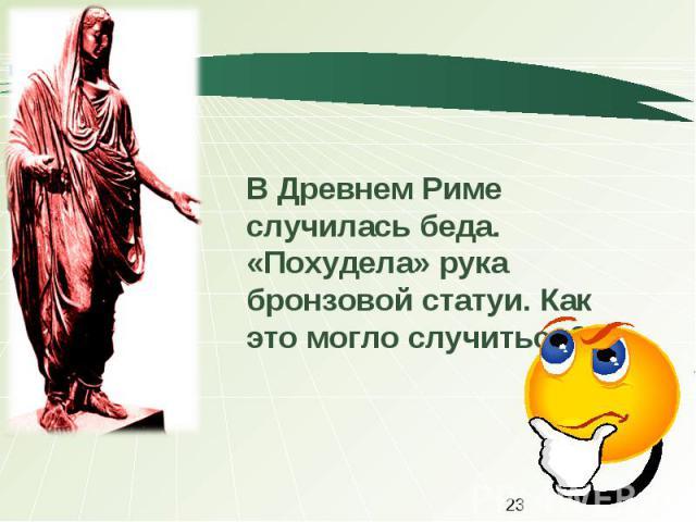 В Древнем Риме случилась беда. «Похудела» рука бронзовой статуи. Как это могло случиться?