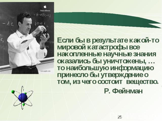 Если бы в результате какой-то мировой катастрофы все накопленные научные знания оказались бы уничтожены, …то наибольшую информацию принесло бы утверждение о том, из чего состоит вещество. Р. Фейнман