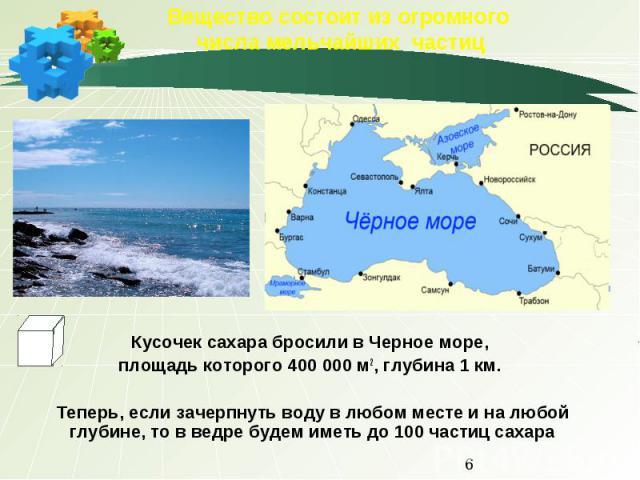 Вещество состоит из огромного числа мельчайших частиц Кусочек сахара бросили в Черное море, площадь которого 400 000 м2, глубина 1 км. Теперь, если зачерпнуть воду в любом месте и на любой глубине, то в ведре будем иметь до 100 частиц сахара