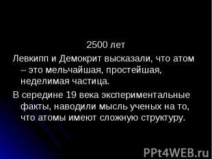 2500 летЛевкипп и Демокрит высказали, что атом – это мельчайшая, простейшая, нед