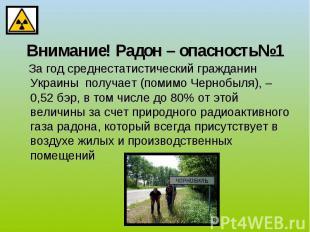 Внимание! Радон – опасность№1 За год среднестатистический гражданин Украины полу