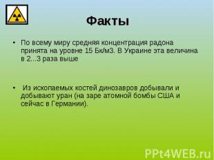 Факты По всему миру средняя концентрация радона принята на уровне 15Бк/м3. В Ук