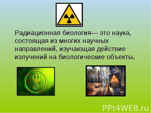 Радиационная биология— это наука, состоящая из многих научных направлений, изучающая действие излучений на биологические объекты.