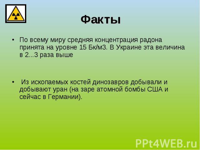 Факты По всему миру средняя концентрация радона принята на уровне 15Бк/м3. В Украине эта величина в 2...3 раза выше Из ископаемых костей динозавров добывали и добывают уран (на заре атомной бомбы США и сейчас в Германии).