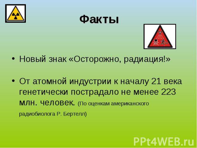 Факты Новый знак «Осторожно, радиация!»От атомной индустрии к началу 21 века генетически пострадало не менее 223 млн. человек. (По оценкам американского радиобиолога Р. Бертелл)