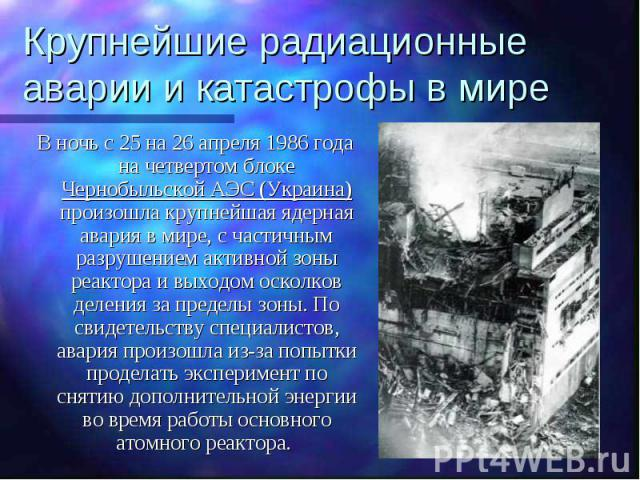 Крупнейшие радиационные аварии и катастрофы в мире В ночь с 25 на 26 апреля 1986 года на четвертом блоке Чернобыльской АЭС (Украина) произошла крупнейшая ядерная авария в мире, с частичным разрушением активной зоны реактора и выходом осколков делени…
