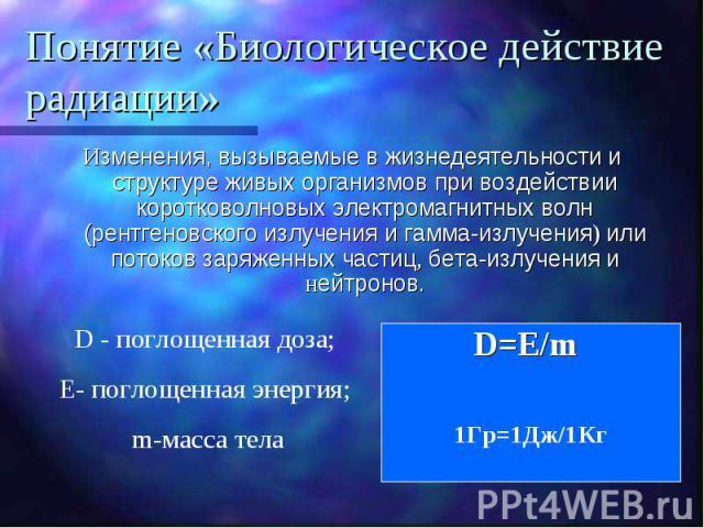 Понятие «Биологическое действие радиации» Изменения, вызываемые в жизнедеятельности и структуре живых организмов при воздействии коротковолновых электромагнитных волн (рентгеновского излучения и гамма-излучения) или потоков заряженных частиц, бета-и…
