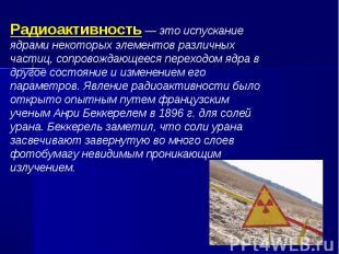 Радиоактивность — это испускание ядрами некоторых элементов различных частиц, со