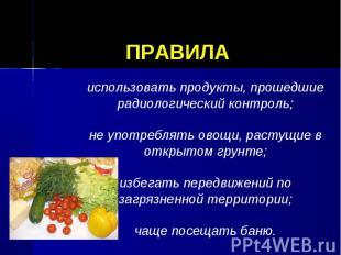 ПРАВИЛА использовать продукты, прошедшие радиологический контроль;не употреблять