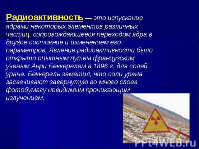 Радиоактивность — это испускание ядрами некоторых элементов различных частиц, сопровождающееся переходом ядра в другое состояние и изменением его параметров. Явление радиоактивности было открыто опытным путем французским ученым Анри Беккерелем в 189…