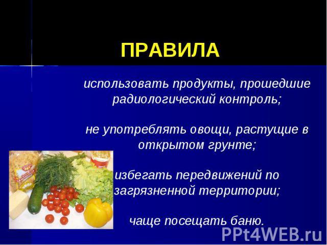 ПРАВИЛА использовать продукты, прошедшие радиологический контроль;не употреблять овощи, растущие в открытом грунте;избегать передвижений по загрязненной территории;чаще посещать баню.