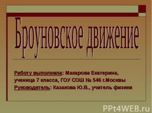 Броуновское движение Работу выполнила: Макарова Екатерина,ученица 7 класса, ГОУ