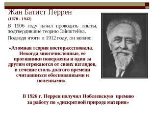 Жан Батист Перрен(1870 - 1942) В 1906 году начал проводить опыты, подтвердившие