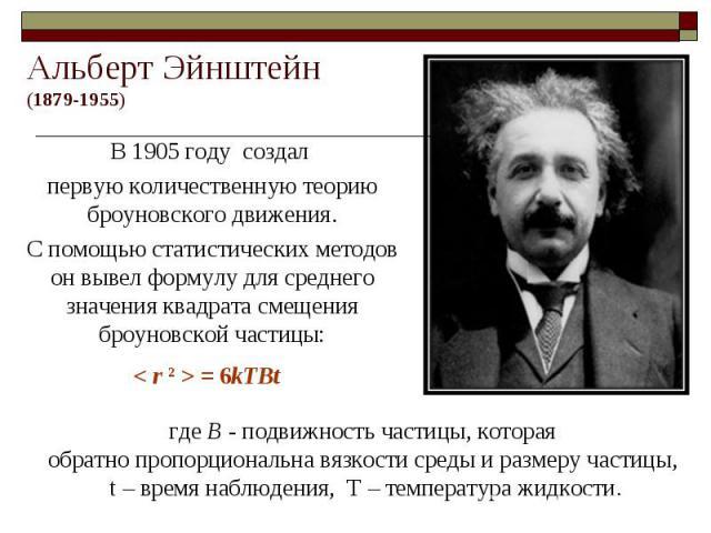 Альберт Эйнштейн(1879-1955) В 1905 году создал первую количественную теорию броуновского движения.С помощью статистических методов он вывел формулу для среднего значения квадрата смещения броуновской частицы: где B - подвижность частицы, котораяобра…