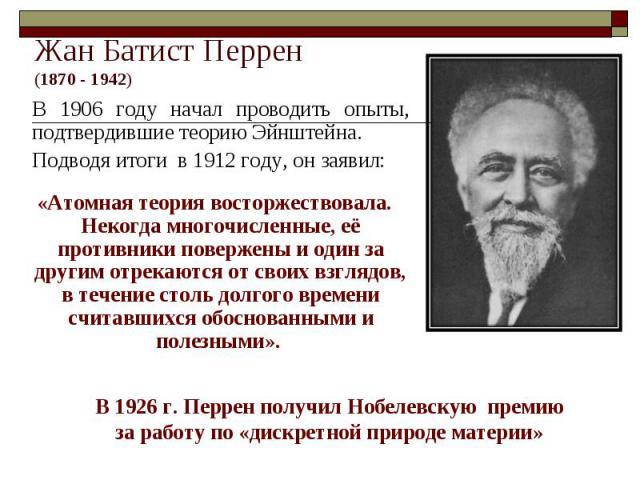 Жан Батист Перрен(1870 - 1942) В 1906 году начал проводить опыты, подтвердившие теорию Эйнштейна. Подводя итоги в 1912 году, он заявил: «Атомная теория восторжествовала. Некогда многочисленные, её противники повержены и один за другим отрекаются от …