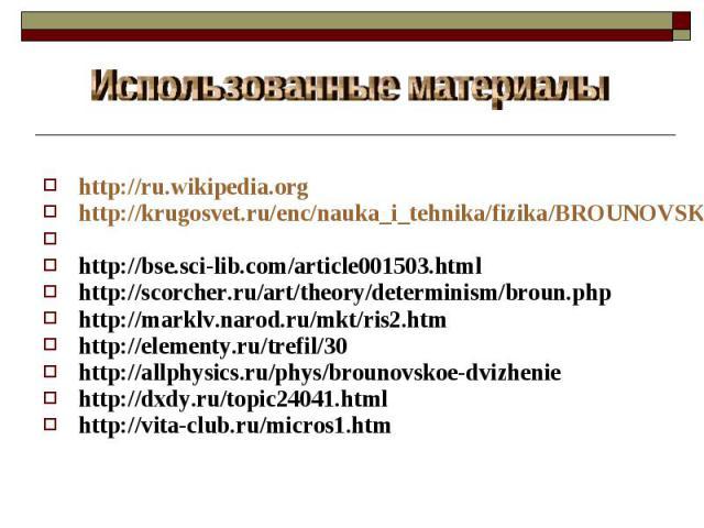 Использованные материалы http://ru.wikipedia.orghttp://krugosvet.ru/enc/nauka_i_tehnika/fizika/BROUNOVSKOE_DVIZHENIE.htmlhttp://www.physics.nad.ru/Physics/Cyrillic/brow_txt.htm http://bse.sci-lib.com/article001503.htmlhttp://scorcher.ru/art/theory/d…
