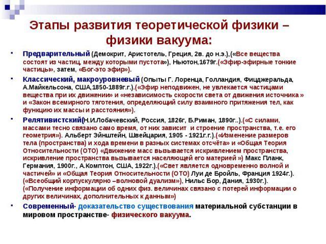 Этапы развития теоретической физики – физики вакуума: Предварительный (Демокрит, Аристотель, Греция, 2в. до н.э.),(«Все вещества состоят из частиц, между которыми пустота»), Ньютон,1679г.(«Эфир-эфирные тонкие частицы», затем, «Бог-это эфир»).Классич…