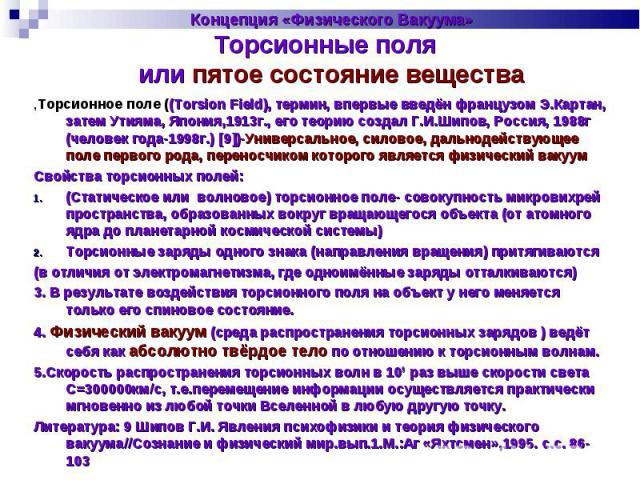 Концепция «Физического Вакуума»Торсионные поля или пятое состояние вещества ,Торсионное поле ((Torsion Field), термин, впервые введён французом Э.Картан, затем Утияма, Япония,1913г., его теорию создал Г.И.Шипов, Россия, 1988г (человек года-1998г.) […