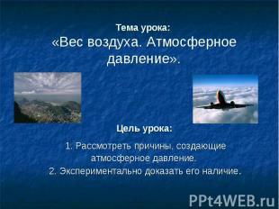 Тема урока: «Вес воздуха. Атмосферное давление».Цель урока: 1. Рассмотреть причи