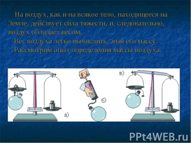На воздух, как и на всякое тело, находящееся на Земле, действует сила тяжести, и, следовательно, воздух обладает весом. Вес воздуха легко вычислить, зная его массу. Рассмотрим опыт определения массы воздуха.
