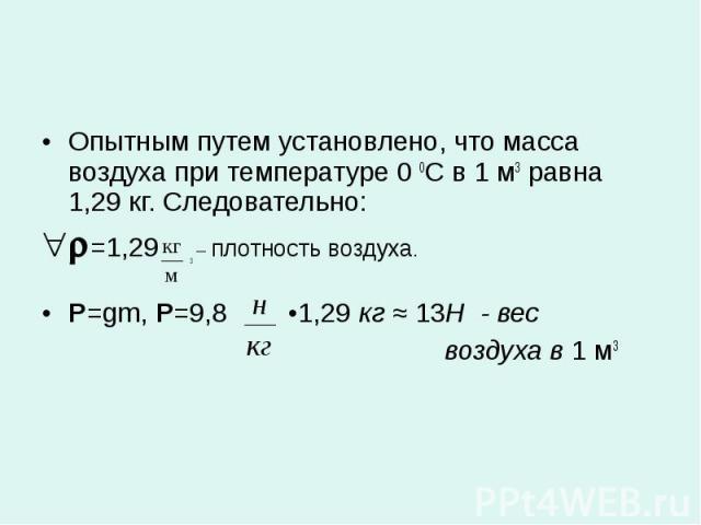 Опытным путем установлено, что масса воздуха при температуре 0 0С в 1 м3 равна 1,29 кг. Следовательно:=1,29 3 – плотность воздуха.P=gm, Р=9,8 •1,29 кг ≈ 13Н - вес воздуха в 1 м3