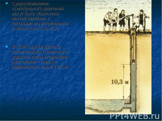 Существованием атмосферного давления могут быть объяснены многие явления, с которыми мы встречаемся в жизни (рис 116, 117).В 1638 году не удалась затея герцога Тосканского украсить сады Флоренции фонтанами – вода не поднималась выше 10,3 м.