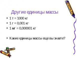 Другие единицы массы 1 т = 1000 кг1 г = 0,001 кг1 мг = 0,000001 кгКакие единицы