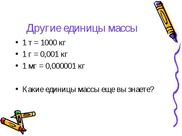 Другие единицы массы 1 т = 1000 кг1 г = 0,001 кг1 мг = 0,000001 кгКакие единицы массы еще вы знаете?