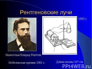 Рентгеновские лучи Вильгельм Конрад РентгенНобелевская премия 1901 г.