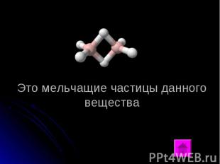 Это мельчащие частицы данного вещества