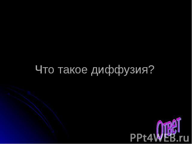 Что такое диффузия? Ответ