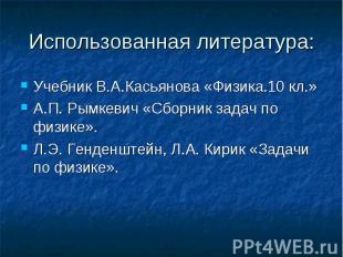 Использованная литература: Учебник В.А.Касьянова «Физика.10 кл.»А.П. Рымкевич «С