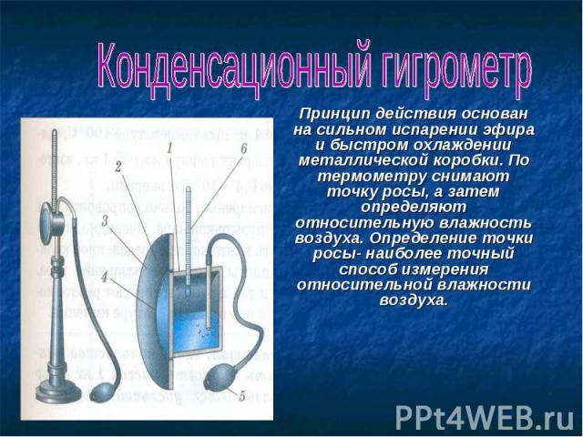 Конденсационный гигрометр Принцип действия основан на сильном испарении эфира и быстром охлаждении металлической коробки. По термометру снимают точку росы, а затем определяют относительную влажность воздуха. Определение точки росы- наиболее точный с…